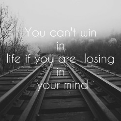You can't win in life if you are losing in your mind