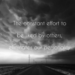 The constant effort to be liked by others, eliminates our personality