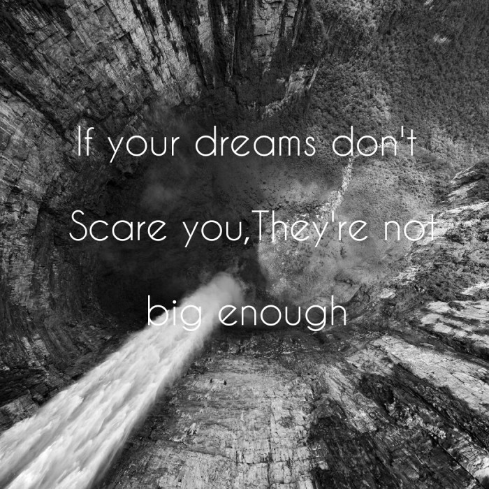 If your dreams don't Scare you,They're not big enough