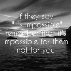 "If they say ""it's impossible"" remember that it's impossible for them not ..."